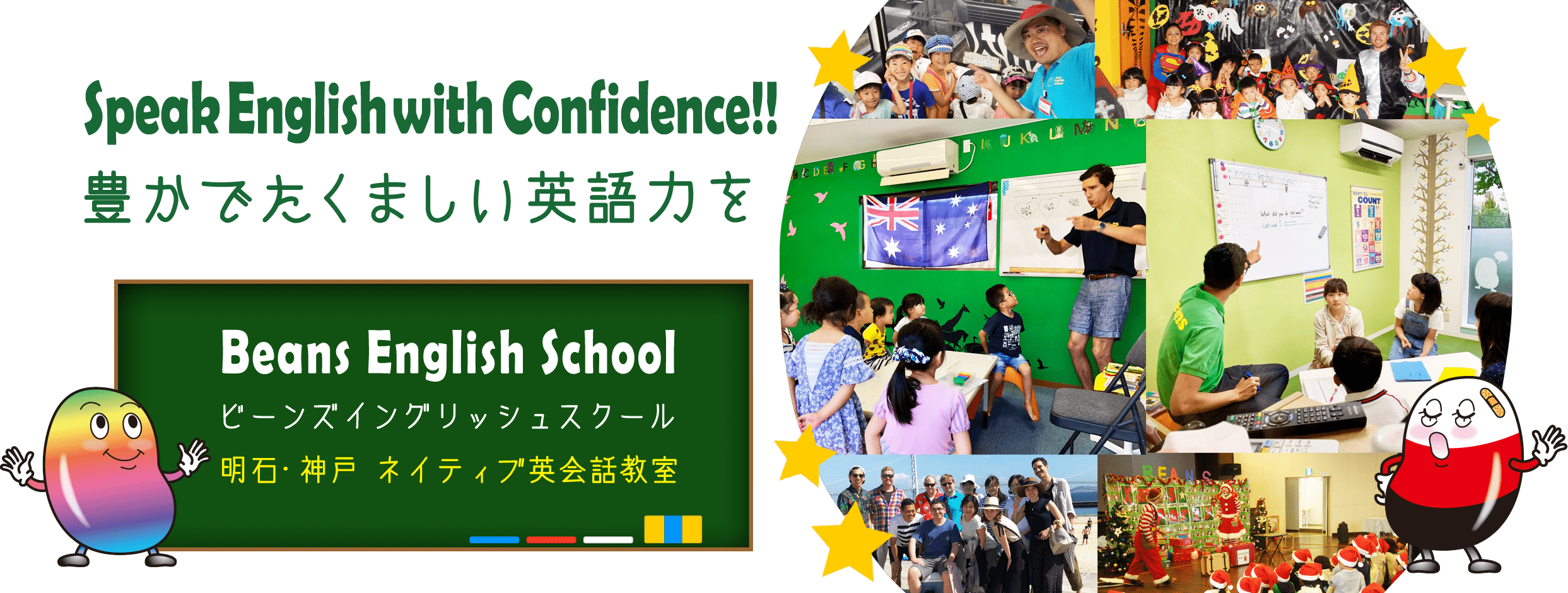 Speak English with Confidence!! 豊かでたくましい英語力を Beans English School Beans English School 明石・神戸 ネイティブ英会話教室